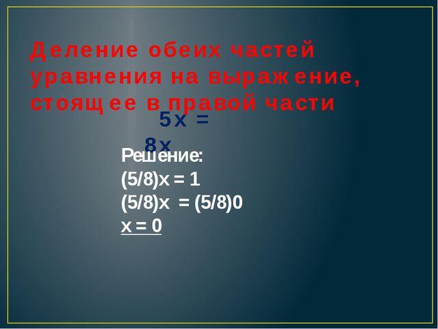 Деление обеих частей уравнения на выражение, стоящее в правой части 5х = 8х Р...