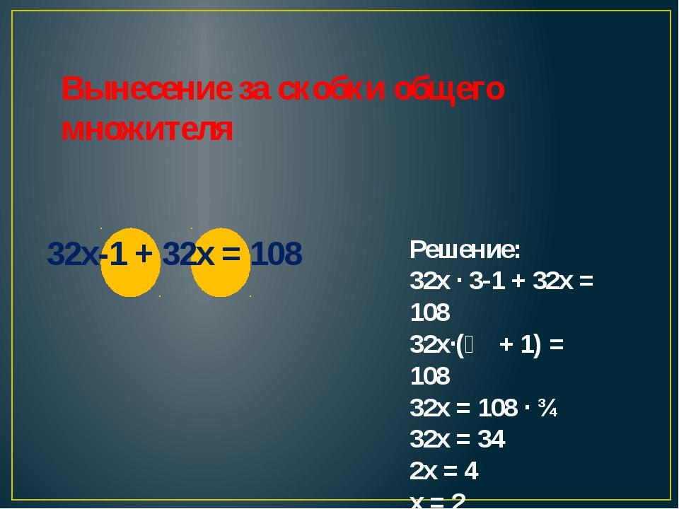 Вынесение за скобки общего множителя 32x-1 + 32x = 108 Решение: 32х ∙ 3-1 +...