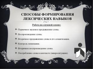 СПОСОБЫ ФОРМИРОВАНИЯ ЛЕКСИЧЕСКИХ НАВЫКОВ Работа на слуховой основе: · Первичн
