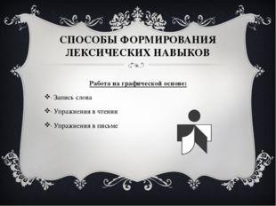 СПОСОБЫ ФОРМИРОВАНИЯ ЛЕКСИЧЕСКИХ НАВЫКОВ Работа на графической основе: · Запи