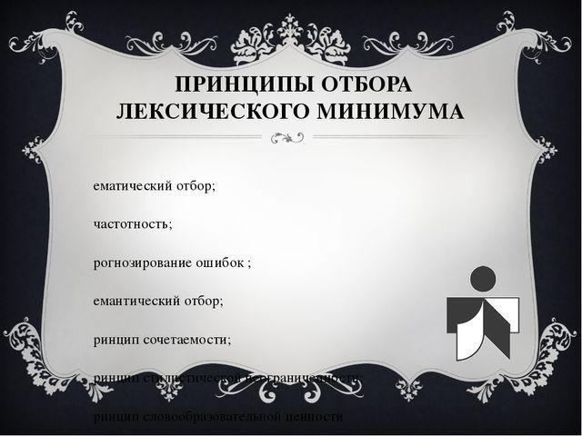 ПРИНЦИПЫ ОТБОРА ЛЕКСИЧЕСКОГО МИНИМУМА тематический отбор; частотность; прогн...