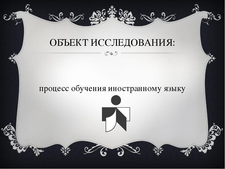 ОБЪЕКТ ИССЛЕДОВАНИЯ: процесс обучения иностранному языку