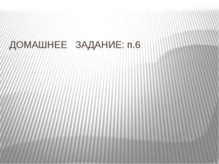 ДОМАШНЕЕ ЗАДАНИЕ: п.6