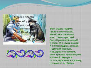 Волк Ивану говорит: -Вижу я твою печаль, Мне Елену тоже жаль. Как с такою кра