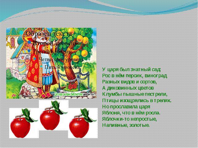 У царя был знатный сад: Рос в нём персик, виноград Разных видов и сортов, А д...