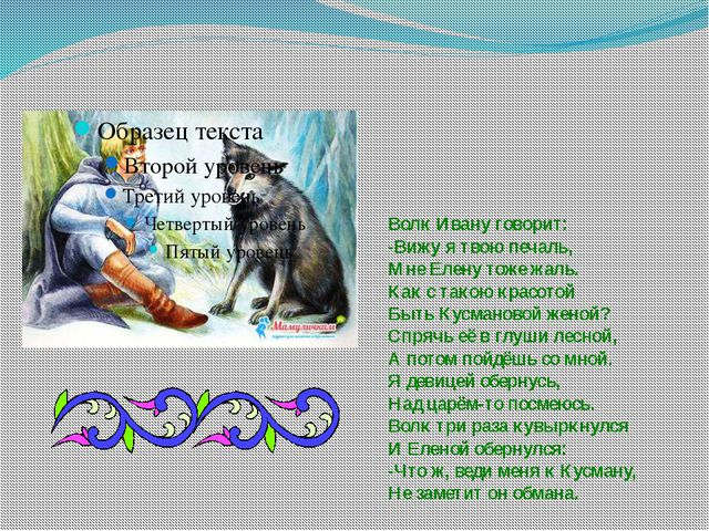 Волк Ивану говорит: -Вижу я твою печаль, Мне Елену тоже жаль. Как с такою кра...