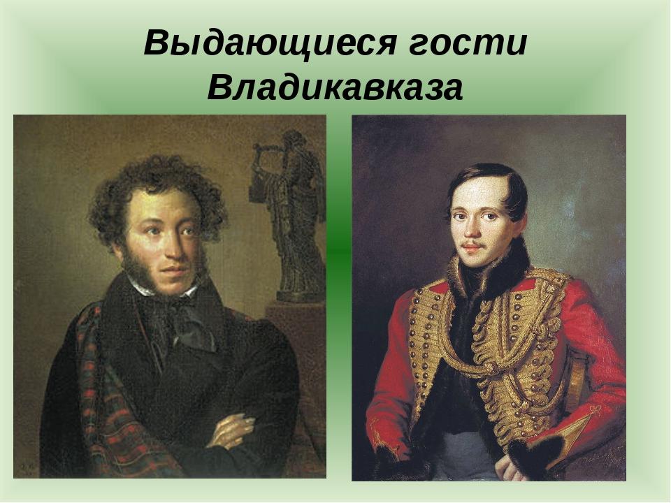 Выдающиеся гости Владикавказа
