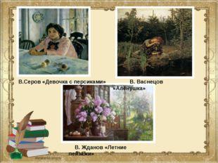 В.Серов «Девочка с персиками» В. Васнецов «Алёнушка» В. Жданов «Летние пейза