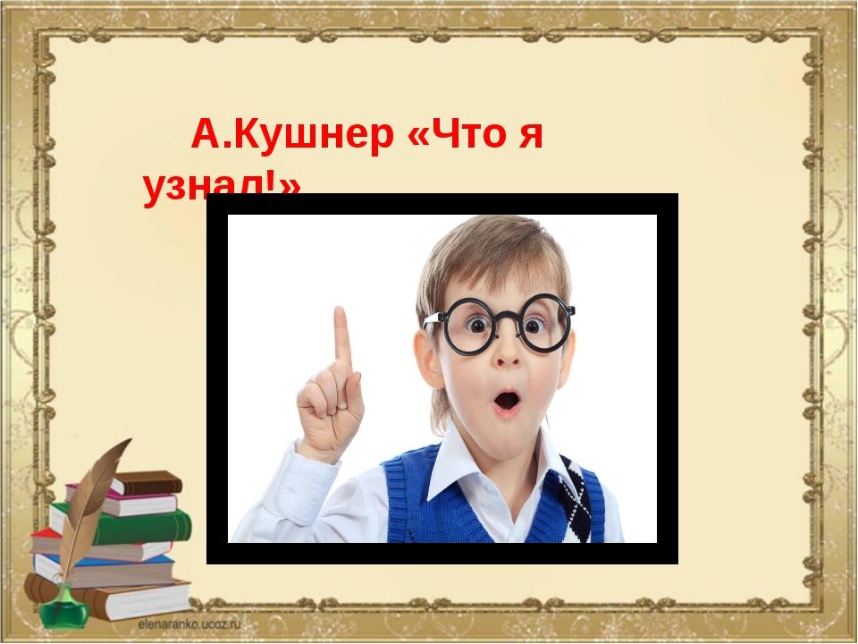 А.Кушнер «Что я узнал!»