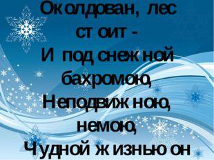 Чародейкою Зимою Околдован, лес стоит- И под снежной бахромою, Неподвижною,