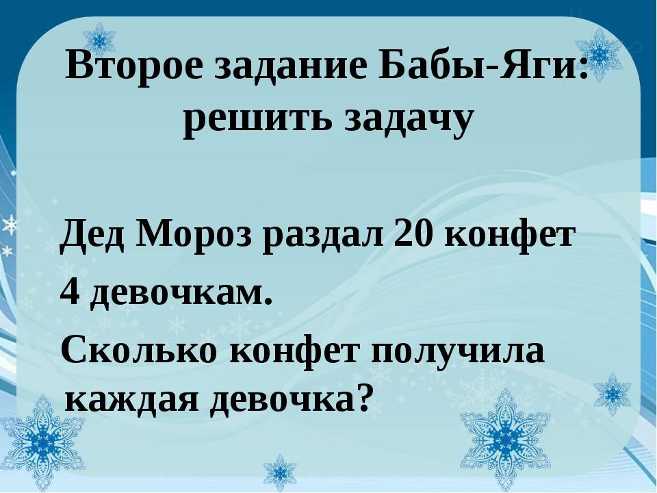 Второе задание Бабы-Яги: решить задачу Дед Мороз раздал 20 конфет 4 девочкам....