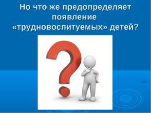 Но что же предопределяет появление «трудновоспитуемых» детей?