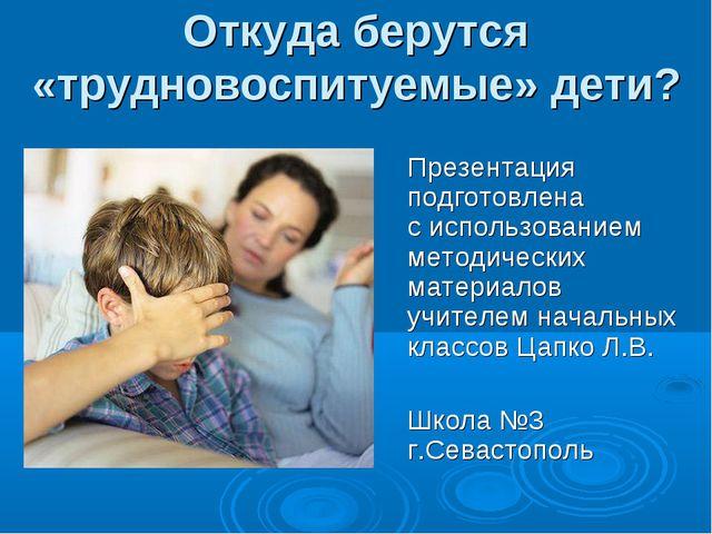 Откуда берутся «трудновоспитуемые» дети? Презентация подготовлена с использо...