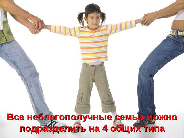 Все неблагополучные семьи можно подразделить на 4 общих типа