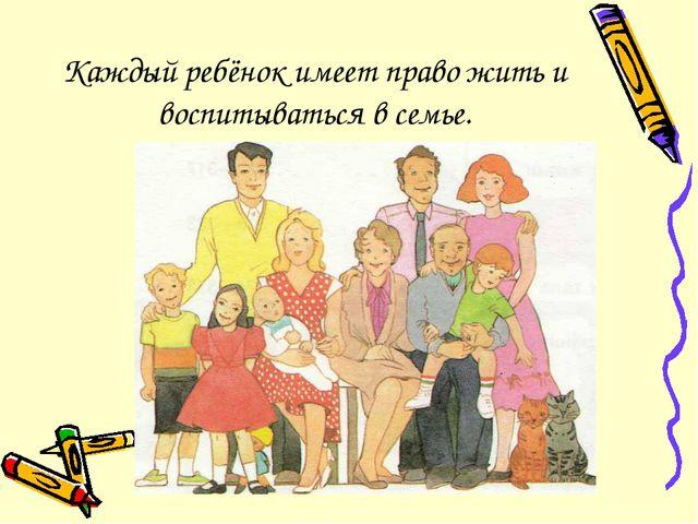 Каждый ребёнок имеет право жить и воспитываться в семье.