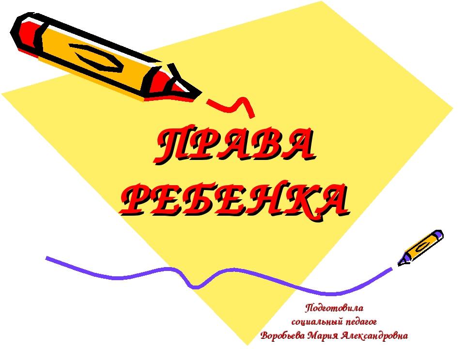 Подготовила социальный педагог Воробьева Мария Александровна ПРАВА РЕБЕНКА
