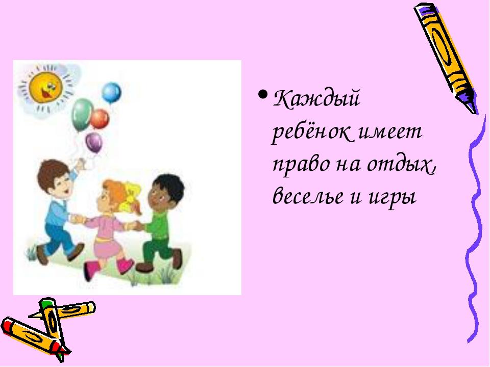 Каждый ребёнок имеет право на отдых, веселье и игры