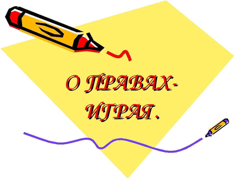О ПРАВАХ- ИГРАЯ.