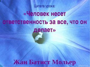 Цитата урока: «Человек несет ответственность за все, что он делает» Жан Батис