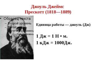 Джоуль Джеймс Прескотт (1818—1889) Единица работы — джоуль (Дж) 1 Дж = 1 Н •