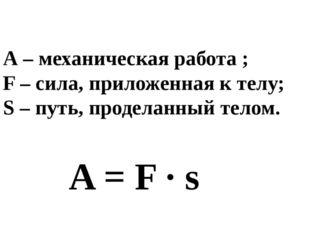 A = F ∙ s А – механическая работа ; F – сила, приложенная к телу; S – путь, п