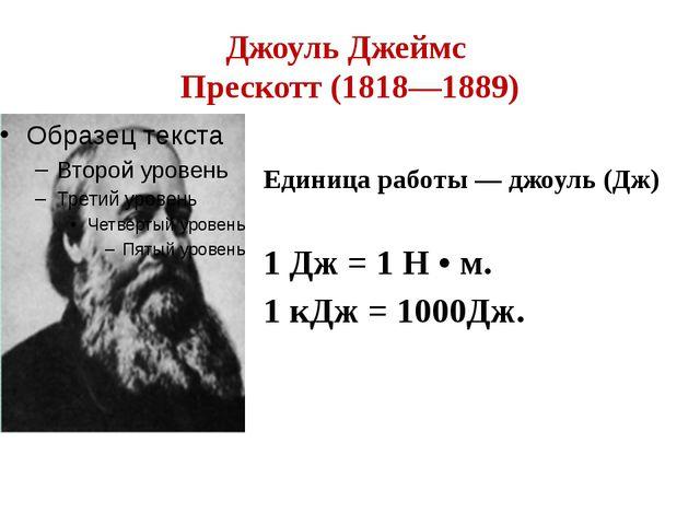 Джоуль Джеймс Прескотт (1818—1889) Единица работы — джоуль (Дж) 1 Дж = 1 Н •...