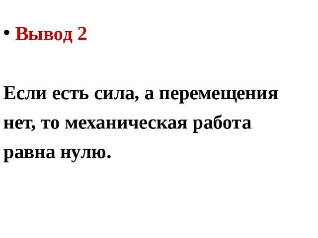 Вывод 2 Если есть сила, а перемещения нет, то механическая работа равна нулю.