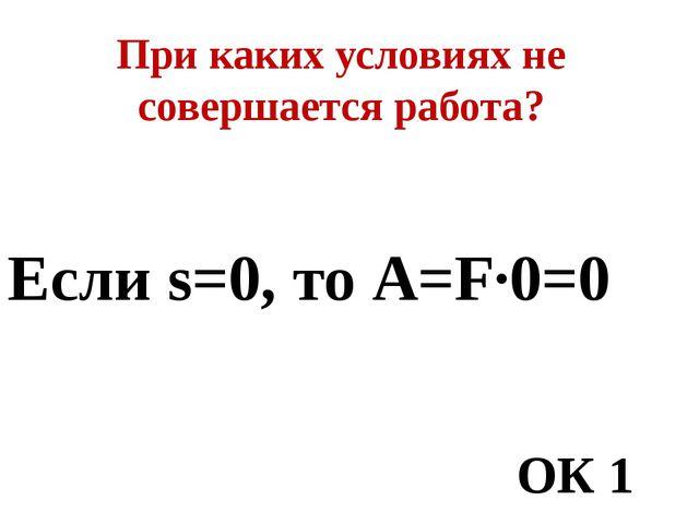 При каких условиях не совершается работа? Если s=0, то А=F·0=0 ОК 1