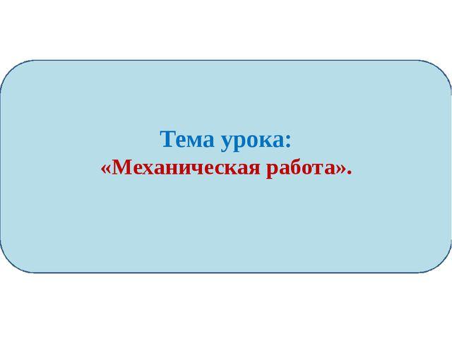 Тема урока: «Механическая работа».