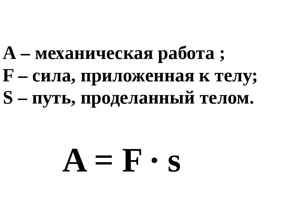 A = F ∙ s А – механическая работа ; F – сила, приложенная к телу; S – путь, п...