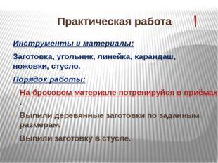 Практическая работа Инструменты и материалы: Заготовка, угольник, линейка, ка