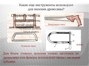Какие еще инструменты используют для пиления древесины? Лучковые пилы Выкружн