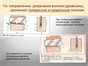 По направлению разрезания волокон древесины, различают поперечное и продольно