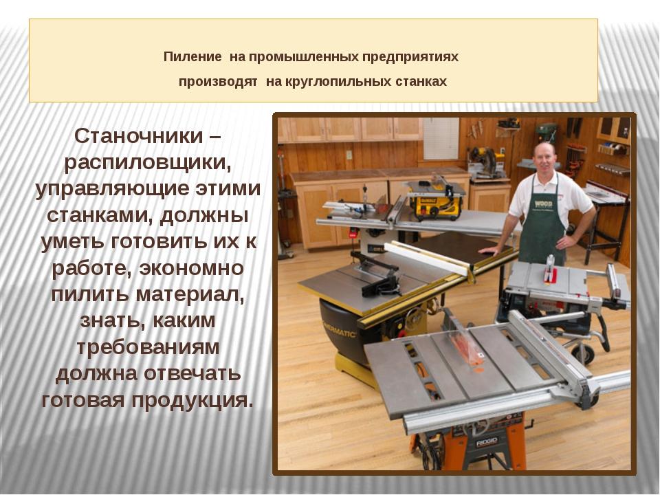 Пиление на промышленных предприятиях производят на круглопильных станках Ста...