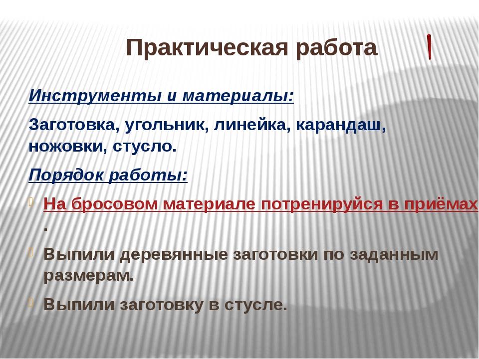 Практическая работа Инструменты и материалы: Заготовка, угольник, линейка, ка...