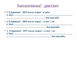 Биологиялық диктант 1.Ч.Дарвиннің 1859 жылы жарық көрген еңбегі .............