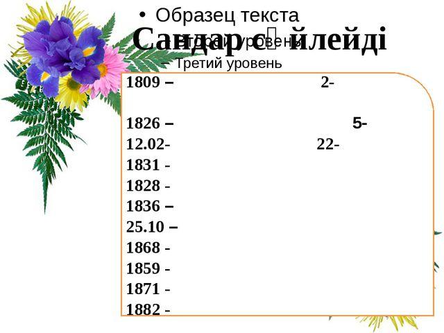Сандар сөйлейді 1809 – 2- 1826 – 5- 12.02- 22- 1831 - 1828 - 1836 – 25.10 –...