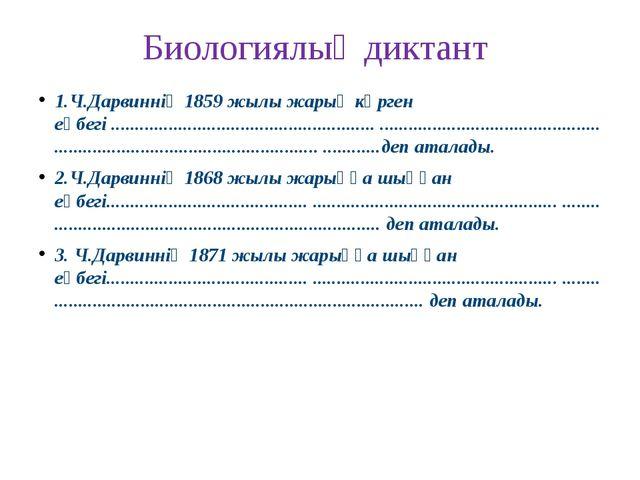 Биологиялық диктант 1.Ч.Дарвиннің 1859 жылы жарық көрген еңбегі ................