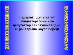 Өздерінің депутаттық міндеттері бойынша депутаттар сайлаушылардың сұрақтарына