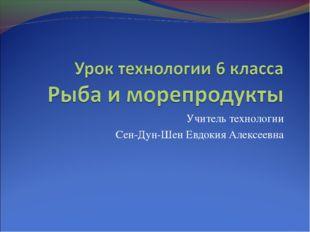 Учитель технологии Сен-Дун-Шен Евдокия Алексеевна