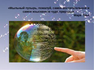 «Мыльный пузырь, пожалуй, самое восхитительное и самое изысканное чудо природ