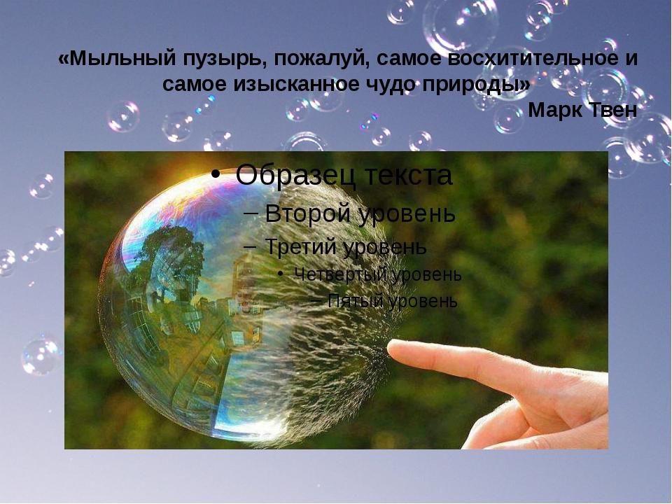 «Мыльный пузырь, пожалуй, самое восхитительное и самое изысканное чудо природ...