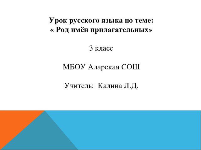 Урок русского языка по теме: « Род имён прилагательных» 3 класс МБОУ Аларская...