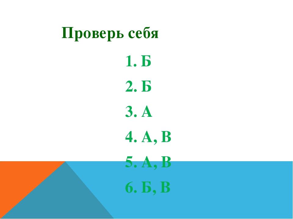 Проверь себя 1. Б 2. Б 3. А 4. А, В 5. А, В 6. Б, В