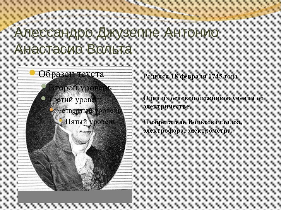 Алессандро Джузеппе Антонио Анастасио Вольта Родился 18 февраля 1745 года Изо...