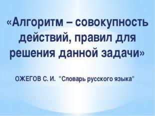 «Алгоритм – совокупность действий, правил для решения данной задачи» ОЖЕГОВ С