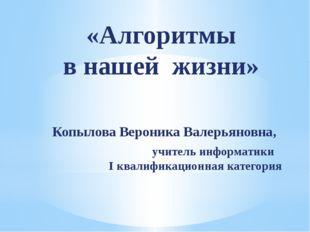 «Алгоритмы в нашей жизни» Копылова Вероника Валерьяновна, учитель информатики