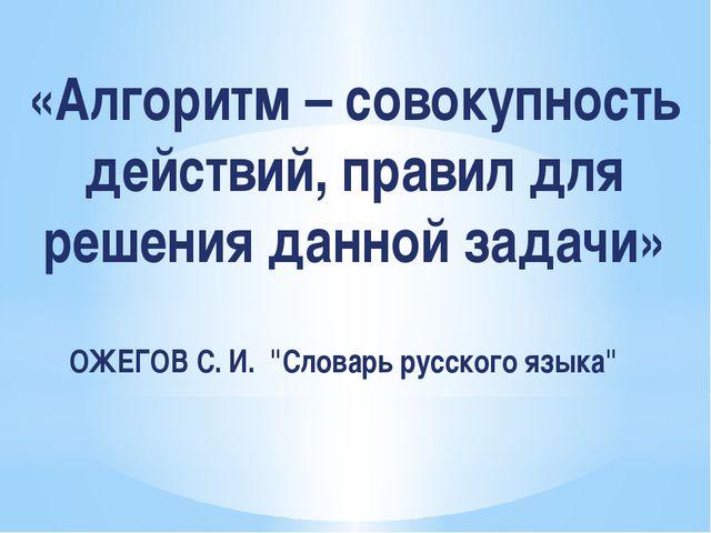 «Алгоритм – совокупность действий, правил для решения данной задачи» ОЖЕГОВ С...