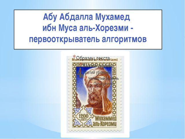 Абу Абдалла Мухамед ибн Муса аль-Хорезми - первооткрыватель алгоритмов