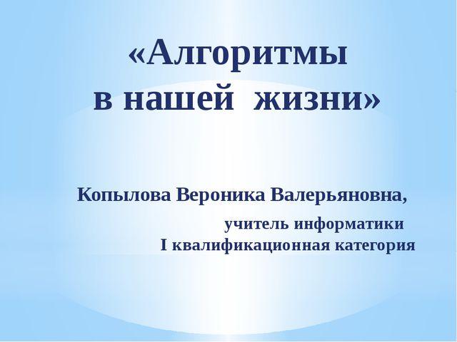 «Алгоритмы в нашей жизни» Копылова Вероника Валерьяновна, учитель информатики...